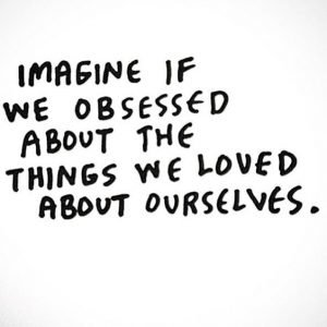 imagine if we obsessed about the things we loved about ourselves