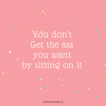 you don't get the ass you want by sitting on it funny fitness quote